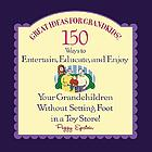 Great ideas for grandkids! : 150 ways to entertain, educate, and enjoy your grandchildren without setting foot in a toy store