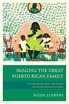 Imaging the great Puerto Rican family : framing nation, race, and gender during the American century