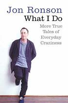 What I do : more true tales of everyday craziness
