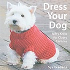 Dress your dog : nifty knits for classy canines