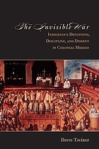 The invisible war : indigenous devotions, discipline, and dissent in colonial Mexico