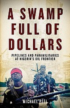 A swamp full of dollars : pipelines and paramilitaries at Nigeria's oil frontier
