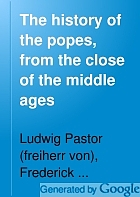 The history of the popes, from the close of the middle ages. Drawn from the secret Archives of the Vatican and other original sources.