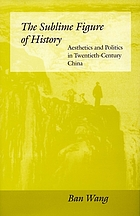 The sublime figure of history : aesthetics and politics in twentieth-century China