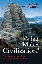 What Makes Civilization? : the Ancient Near East and the Future of the West.