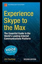Experience Skype to the max : the essential guide to the world's leading internet communications platform