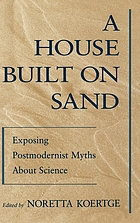 A house built on sand : exposing postmodernist myths about science