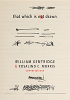 That which is not drawn : William Kentridge & Rosalind C. Morris : conversations