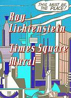 Roy Lichtenstein : Times Square Mural : a catalogue published on the occasion of the unveiling of the Times Square Mural and the exhibition at Mitchell-Innes & Nash, September 5-October 19, 2002
