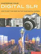 Mastering your digital SLR : how to get the most out of your digital SLR