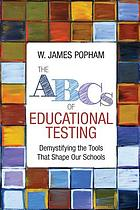 The ABCs of educational testing : demystifying the tools that shape our schools