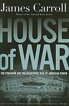 House of war : the Pentagon and the disastrous rise of American power