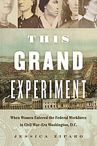This grand experiment : when women entered the federal workforce in Civil War-era Washington, D.C