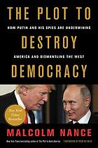 The plot to destroy democracy : how Putin and his spies are undermining America and dismantling the West