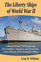 The Liberty Ships of World War II : a record of the 2,710 vessels and their builders, operators and namesakes, with a history of the Jeremiah O'Brien