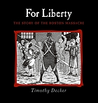For liberty : the story of the Boston Massacre : addressed to the inhabitants of America