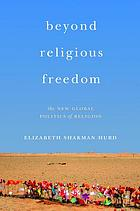 Beyond religious freedom : the new global politics of religion