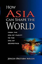 How Asia can shape the world : from the era of plenty to the era of scarcities