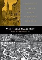 The middle-class city : transforming space and time in Philadelphia, 1876-1926
