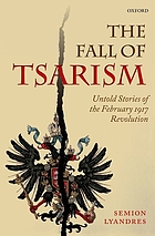 The fall of Tsarism : untold stories of the February 1917 revolution