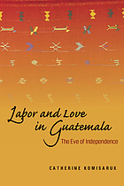 Labor and Love in Guatemala : the Eve of Independence