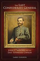 The last Confederate general : John C. Vaughn and his East Tennessee Cavalry