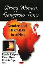 Strong women, dangerous times : gender and HIV/AIDS in Africa