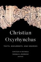 Christian Oxyrhynchus : texts, documents, and sources