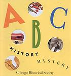 ABC history mystery : a Chicago Historical Society alphabet.