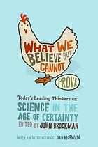 What we believe but cannot prove : today's leading thinkers on science in the age of certainty