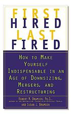 First hired, last fired : how to make yourself indispensable in an age of downsizing, mergers, and restructuring