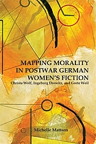 Mapping morality in postwar German women's fiction : Christa Wolf, Ingeborg Drewitz, and Grete Weil