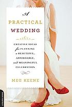 A practical wedding : creative ideas for planning a beautiful, affordable, and meaningful celebration