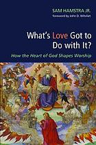 What's love got to do with it? : how the heart of God shapes worship
