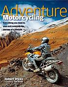 Adventure motorcycling : everything you need to plan and complete the journey of a lifetime
