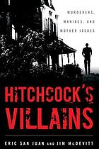 Hitchcock's villains : murderers, maniacs, and mother issues