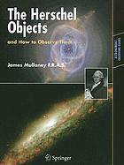 The Herschel objects, and how to observe them : exploring Sir William Herschel's star clusters, nebulae, and galaxies