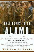 Three roads to the Alamo : the lives and fortunes of Davy Crockett, James Bowie, and William Barret Travis