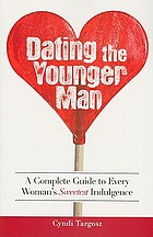 Dating the younger man : a complete guide to every woman's sweetest indulgence