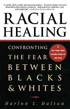 Racial healing : confronting the fear between Blacks and whites