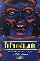 The Frankenstein archive : essays on the monster, the myth, the movies, and more