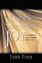 The legacy of sovereign joy : God's triumphant grace in the lives of Augustine, Luther, and Calvin