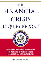 The financial crisis inquiry report : final report of the National Commission on the Causes of the Financial and Economic Crisis in the United States, authorized edition.