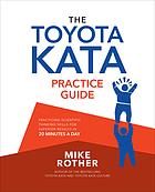 The Toyota kata practice guide : practicing scientific thinking skills for superior results in 20 minutes a day