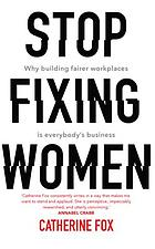 Stop fixing women : why building fairer workplaces is everyone's business