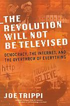 The revolution will not be televised : democracy, the Internet, and the overthrow of everything
