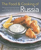 The food & cooking of Russia : discover the rich and varied character of Russian cuisine, in 60 authentic recipes and 300 glorious photographs