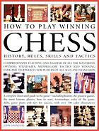 How to play winning chess : history, rules, skills and tactics : a complete illustrated guide to the game, including the history, the greatest games, the most famous players, how to start, terminology, rules of the game, skills, game plans and tips for success