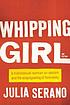 Whipping Girl : a Transsexual Woman on Sexism... by Julia Serano