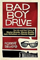 Bad boy drive : the wild lives and fast times of Marlon Brando, Dennis Hopper, Warren Beatty and Jack Nicholson